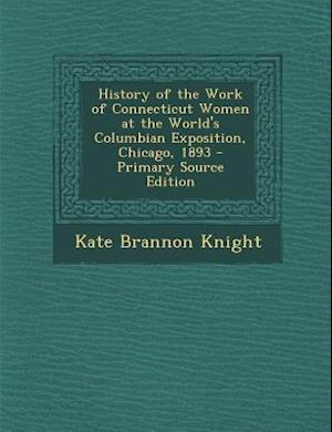 History of the Work of Connecticut Women at the World's Columbian Exposition, Chicago, 1893 - Primary Source Edition af Kate Brannon Knight