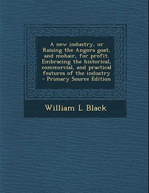 A New Industry, or Raising the Angora Goat, and Mohair, for Profit. Embracing the Historical, Commercial, and Practical Features of the Industry af William L. Black