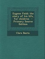Eugene Field; The Story of His Life, for Children - Primary Source Edition af Clara Banta