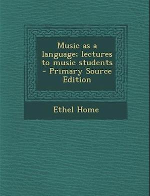 Music as a Language; Lectures to Music Students af Ethel Home