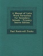 A Manual of Latin Word Formation for Secondary Schools - Primary Source Edition af Paul Rockwell Jenks