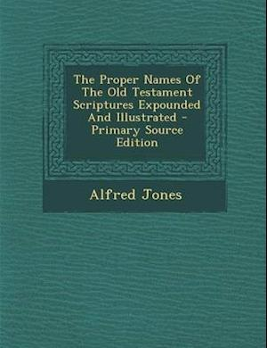 The Proper Names of the Old Testament Scriptures Expounded and Illustrated af Alfred Jones