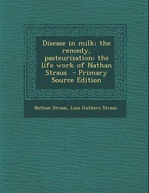 Disease in Milk; The Remedy, Pasteurization; The Life Work of Nathan Straus af Nathan Straus, Lina Gutherz Straus