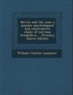Nerves and the Man; A Popular Psychological and Constructive Study of Nervous Breakdown - Primary Source Edition af William Charles Loosmore