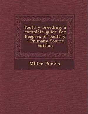 Poultry Breeding; A Complete Guide for Keepers of Poultry - Primary Source Edition af Miller Purvis