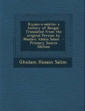 Riyazu-S-Salatin; A History of Bengal. Translated from the Original Persian by Maulavi Abdus Salam af Ghulam Husain Salim