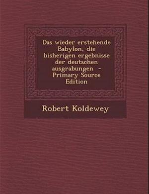 Das Wieder Erstehende Babylon, Die Bisherigen Ergebnisse Der Deutschen Ausgrabungen - Primary Source Edition af Robert Koldewey