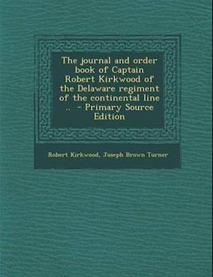 The Journal and Order Book of Captain Robert Kirkwood of the Delaware Regiment of the Continental Line .. - Primary Source Edition af Joseph Brown Turner, Robert Kirkwood