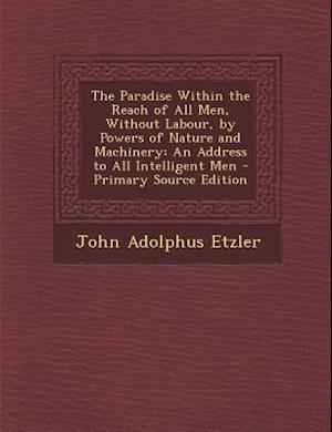 The Paradise Within the Reach of All Men, Without Labour, by Powers of Nature and Machinery af John Adolphus Etzler