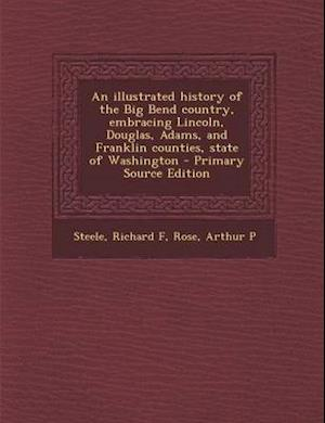 An Illustrated History of the Big Bend Country, Embracing Lincoln, Douglas, Adams, and Franklin Counties, State of Washington af Arthur P. Rose, Richard F. Steele