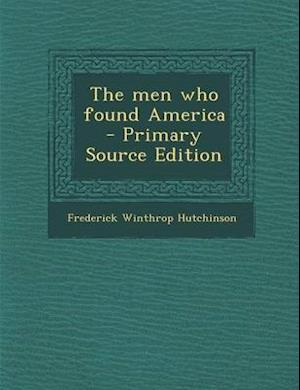 The Men Who Found America - Primary Source Edition af Frederick Winthrop Hutchinson