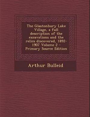The Glastonbury Lake Village, a Full Description of the Excavations and the Relics Discovered, 1892-1907 Volume 2 af Arthur Bulleid