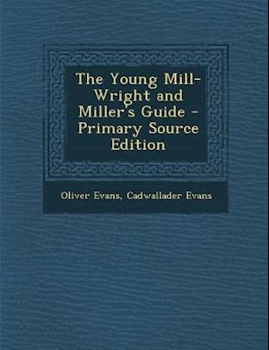 The Young Mill-Wright and Miller's Guide - Primary Source Edition af Oliver Evans, Cadwallader Evans