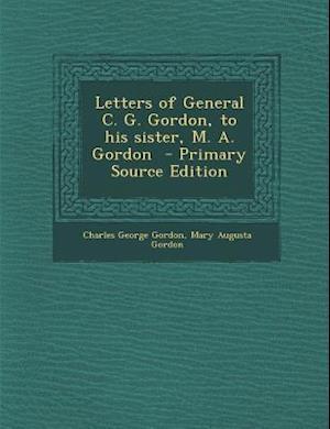 Letters of General C. G. Gordon, to His Sister, M. A. Gordon af Charles George Gordon, Mary Augusta Gordon
