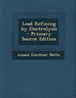 Lead Refining by Electrolysis - Primary Source Edition af Anson Gardner Betts