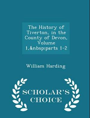 The History of Tiverton, in the County of Devon, Volume 1, Parts 1-2 - Scholar's Choice Edition af William Harding