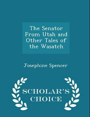 The Senator from Utah and Other Tales of the Wasatch - Scholar's Choice Edition af Josephine Spencer