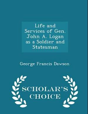 Life and Services of Gen. John A. Logan as a Soldier and Statesman - Scholar's Choice Edition af George Francis Dawson