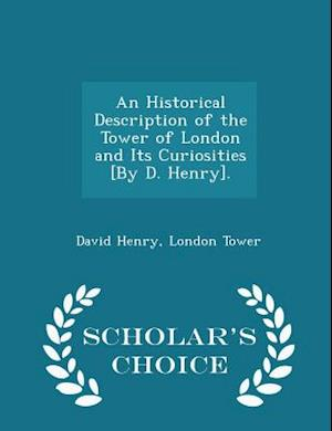 An Historical Description of the Tower of London and Its Curiosities [By D. Henry]. - Scholar's Choice Edition af London Tower, David Henry