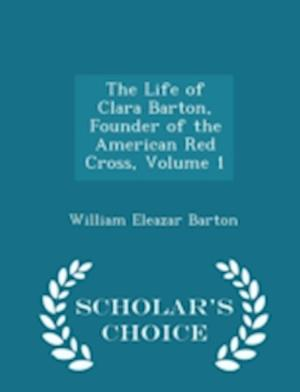The Life of Clara Barton, Founder of the American Red Cross, Volume 1 - Scholar's Choice Edition af William Eleazar Barton