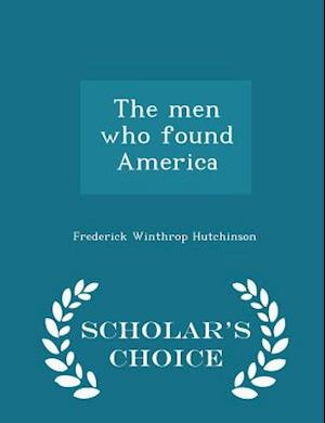 The Men Who Found America - Scholar's Choice Edition af Frederick Winthrop Hutchinson