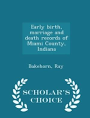 Early Birth, Marriage and Death Records of Miami County, Indiana - Scholar's Choice Edition af Ray Bakehorn