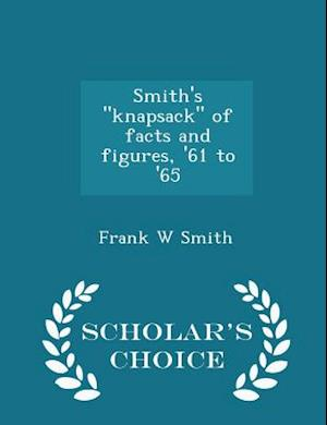 Smith's Knapsack of Facts and Figures, '61 to '65 - Scholar's Choice Edition af Frank W. Smith