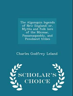 The Algonquin Legends of New England; Or, Myths and Folk Lore of the Micmac, Passamaquoddy, and Penobscot Tribes - Scholar's Choice Edition af Charles Godfrey Leland