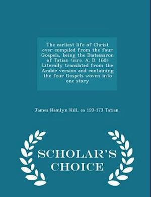 The Earliest Life of Christ Ever Compiled from the Four Gospels, Being the Diatessaron of Tatian Literally Translated from the Arabic Version and Containing the Four Gospels Woven Into One Story - Scholar's Choice Edition af James Hamlyn Hill