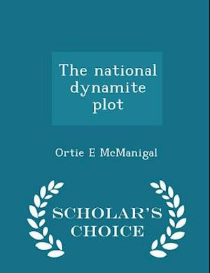 The National Dynamite Plot - Scholar's Choice Edition af Ortie E. McManigal