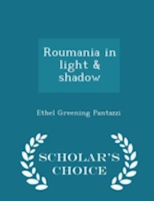 Roumania in Light & Shadow - Scholar's Choice Edition af Ethel Greening Pantazzi