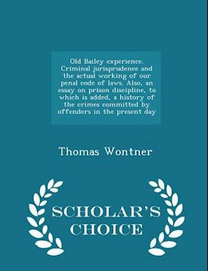 Old Bailey Experience. Criminal Jurisprudence and the Actual Working of Our Penal Code of Laws. Also, an Essay on Prison Discipline, to Which Is Added, a History of the Crimes Committed by Offenders in the Present Day - Scholar's Choice Edition af Thomas Wontner