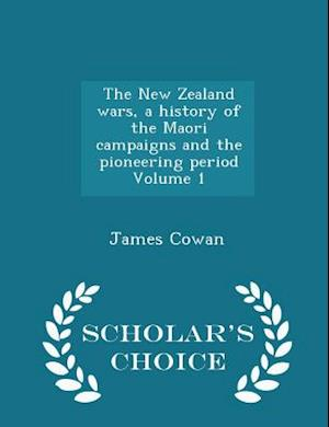 The New Zealand Wars, a History of the Maori Campaigns and the Pioneering Period Volume 1 - Scholar's Choice Edition af James Cowan
