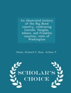An  Illustrated History of the Big Bend Country, Embracing Lincoln, Douglas, Adams, and Franklin Counties, State of Washington - Scholar's Choice Edit af Richard F. Steele, Arthur P. Rose
