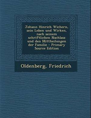 Johann Hinrich Wichern, Sein Leben Und Wirken, Nach Seinem Schriftlichen Nachlasz Und Den Mittheilungen Der Familie - Primary Source Edition af Friedrich Oldenberg