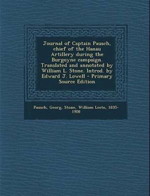 Journal of Captain Pausch, Chief of the Hanau Artillery During the Burgoyne Campaign. Translated and Annotated by William L. Stone. Introd. by Edward af William Leete Stone, Georg Pausch