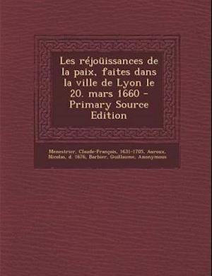 Les Rejouissances de La Paix, Faites Dans La Ville de Lyon Le 20. Mars 1660 af Nicolas Auroux, Claude-Francois Menestrier, Guillaume Barbier