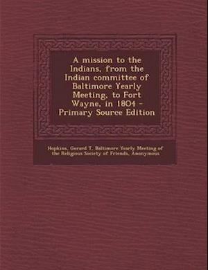 A Mission to the Indians, from the Indian Committee of Baltimore Yearly Meeting, to Fort Wayne, in 18o4 af Gerard T. Hopkins, Martha Ellicott Tyson