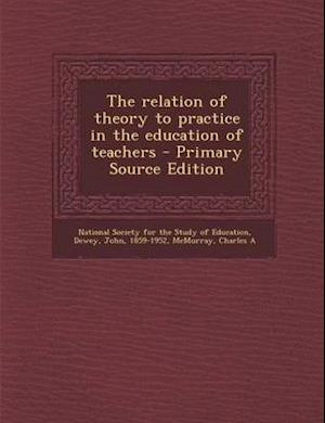 The Relation of Theory to Practice in the Education of Teachers af Charles a. McMurray, John Dewey