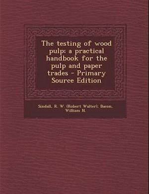 The Testing of Wood Pulp; A Practical Handbook for the Pulp and Paper Trades af William N. Bacon, R. W. Sindall