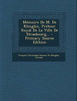 Memoire de M. de Klinglin, Preteur Royal de La Ville de Strasbourg... - Primary Source Edition af Giroud, Francois-Christophe-Honore D. Klinglin
