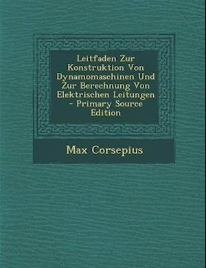 Leitfaden Zur Konstruktion Von Dynamomaschinen Und Zur Berechnung Von Elektrischen Leitungen - Primary Source Edition af Max Corsepius