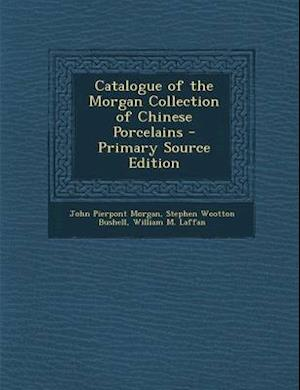 Catalogue of the Morgan Collection of Chinese Porcelains af William M. Laffan, Stephen Wootton Bushell, John Pierpont Morgan