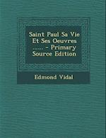 Saint Paul Sa Vie Et Ses Oeuvres ...... af Edmond Vidal