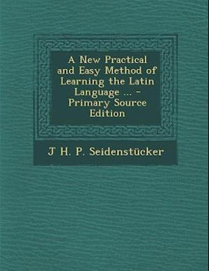 A New Practical and Easy Method of Learning the Latin Language ... - Primary Source Edition af J. H. P. Seidenstucker