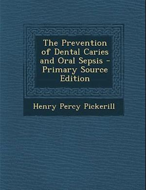 The Prevention of Dental Caries and Oral Sepsis af Henry Percy Pickerill