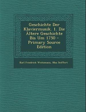 Geschichte Der Klaviermusik. 1. Die Altere Geschichte Bis Um 1750 af Max Seiffert, Karl Friedrich Weitzmann