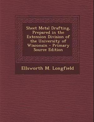 Sheet Metal Drafting, Prepared in the Extension Division of the University of Wisconsin - Primary Source Edition af Ellsworth M. Longfield
