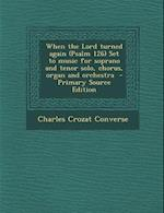 When the Lord Turned Again (Psalm 126) Set to Music for Soprano and Tenor Solo, Chorus, Organ and Orchestra - Primary Source Edition af Charles Crozat Converse