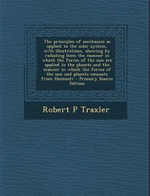 The Principles of Mechanics as Applied to the Solar System, with Illustrations, Showing by Radiating Lines the Manner in Which the Forces of the Sun A af Robert P. Traxler